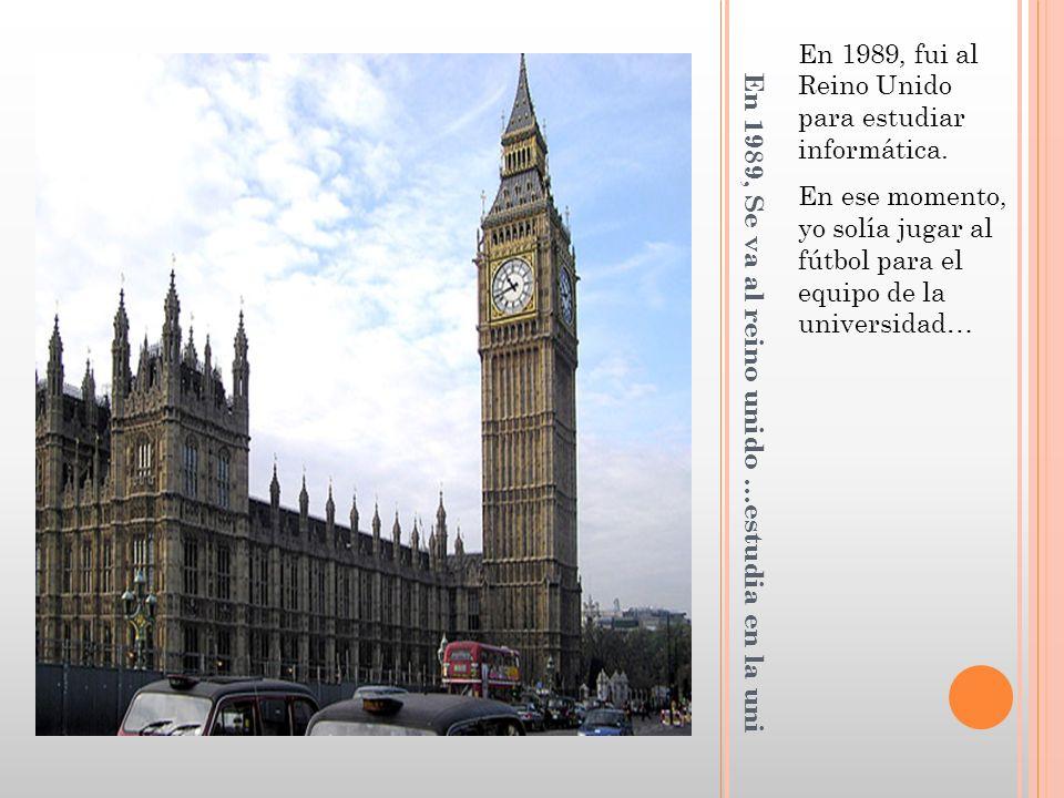 En 1989, Se va al reino unido …estudia en la uni En 1989, fui al Reino Unido para estudiar informática.