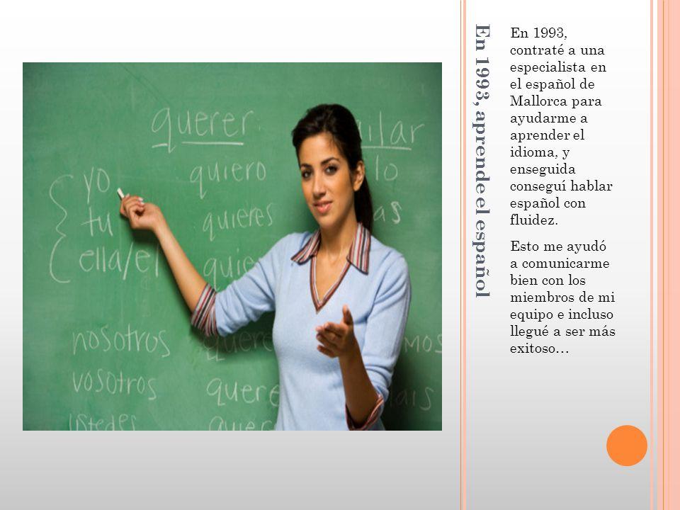 En 1993, aprende el español En 1993, contraté a una especialista en el español de Mallorca para ayudarme a aprender el idioma, y enseguida conseguí hablar español con fluidez.