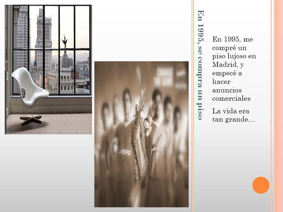 En 1995, se compra un piso En 1995, me compré un piso lujoso en Madrid, y empecé a hacer anuncios comerciales La vida era tan grande…