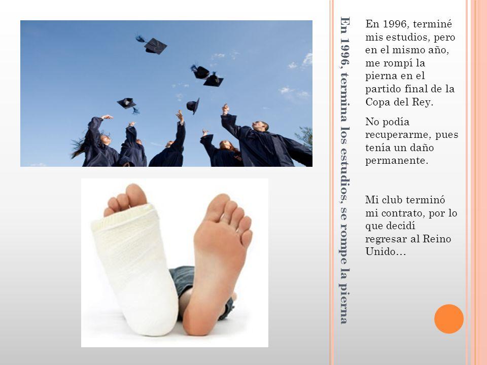 En 1996, termina los estudios, se rompe la pierna En 1996, terminé mis estudios, pero en el mismo año, me rompí la pierna en el partido final de la Copa del Rey.