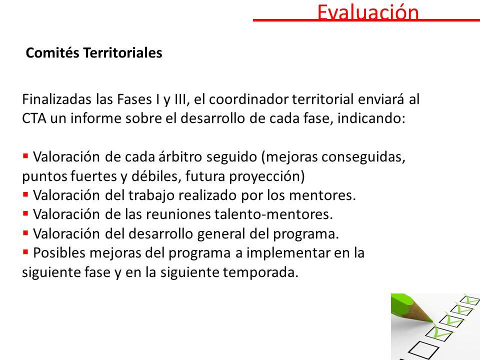 Evaluación Comités Territoriales Finalizadas las Fases I y III, el coordinador territorial enviará al CTA un informe sobre el desarrollo de cada fase, indicando: Valoración de cada árbitro seguido (mejoras conseguidas, puntos fuertes y débiles, futura proyección) Valoración del trabajo realizado por los mentores.
