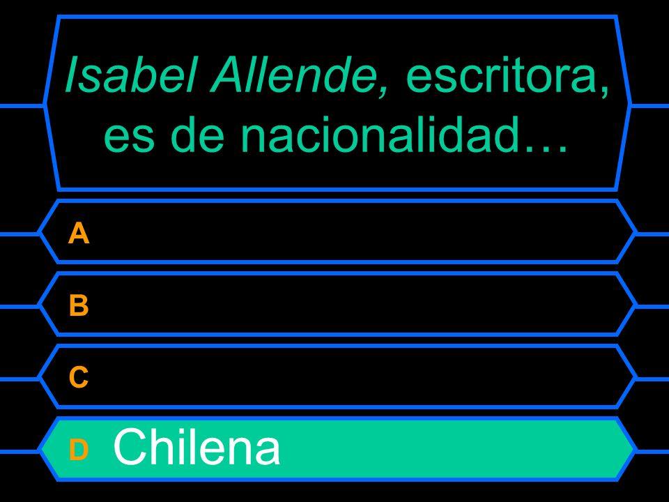 Isabel Allende, escritora, es de nacionalidad... A Argentina B Boliviana C Venezolana D Chilena