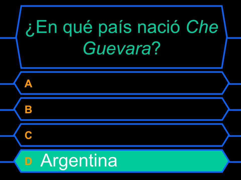 ¿En qué país nació Che Guevara? A Paraguay B Guatemala C Cuba D Argentina