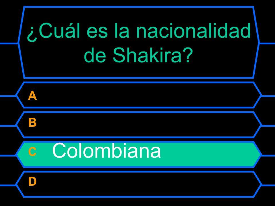 ¿Cuál es la nacionalidad de Shakira? A Chilena B Venezolana C Colombiana D Española