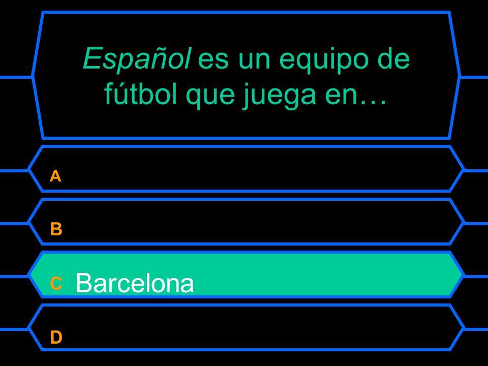 Español es un equipo de fútbol que juega en… A Madrid B Zaragoza C Barcelona D Badajoz