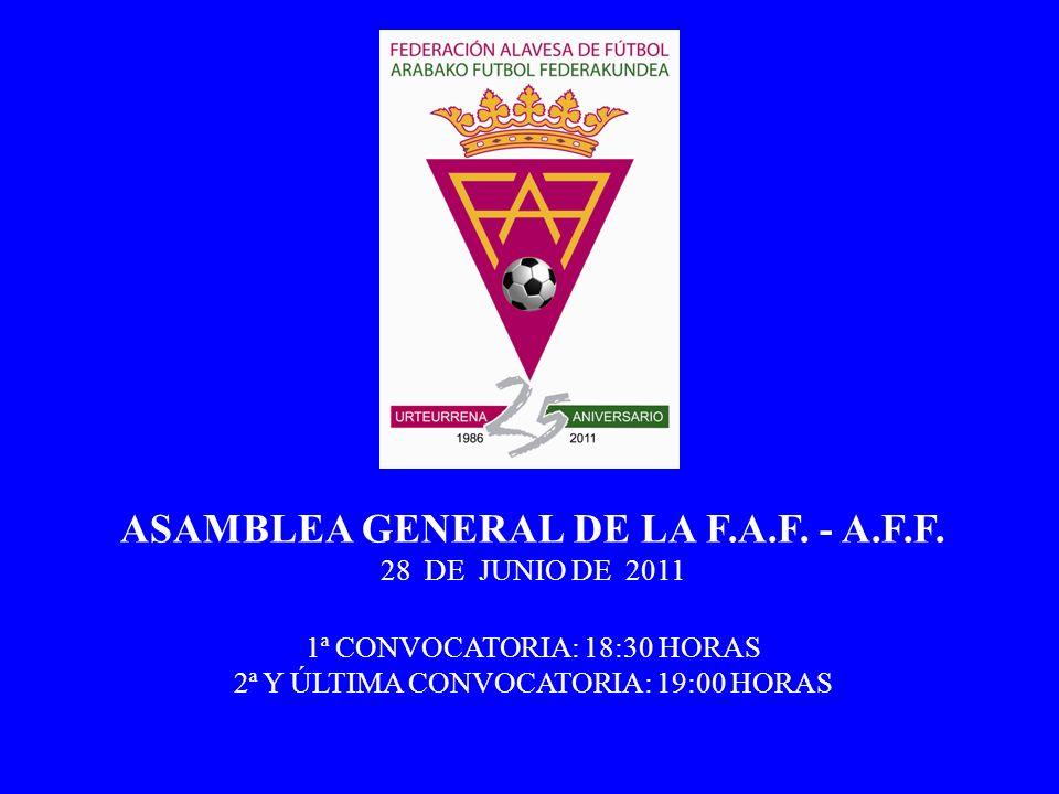 ASAMBLEA GENERAL DE LA F.A.F. - A.F.F. 28 DE JUNIO DE 2011 1ª CONVOCATORIA: 18:30 HORAS 2ª Y ÚLTIMA CONVOCATORIA: 19:00 HORAS