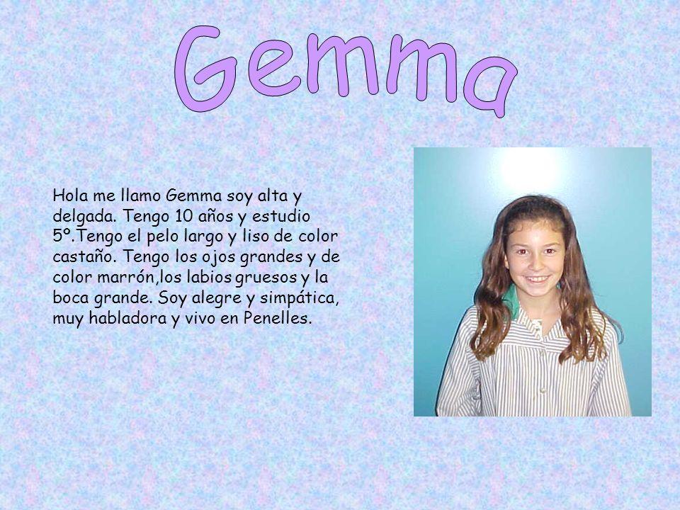 Hola me llamo Gemma soy alta y delgada. Tengo 10 años y estudio 5º.Tengo el pelo largo y liso de color castaño. Tengo los ojos grandes y de color marr