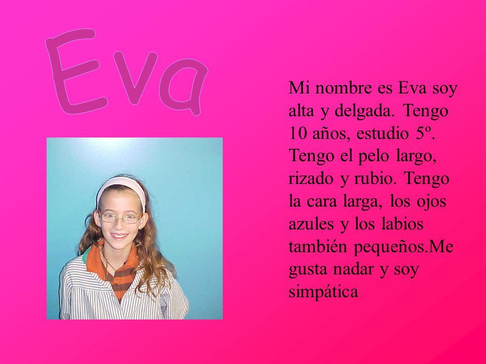 Mi nombre es Eva soy alta y delgada. Tengo 10 años, estudio 5º. Tengo el pelo largo, rizado y rubio. Tengo la cara larga, los ojos azules y los labios