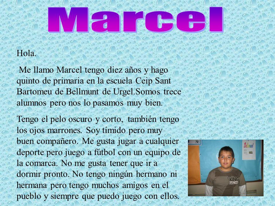 Hola. Me llamo Marcel tengo diez años y hago quinto de primaria en la escuela Ceip Sant Bartomeu de Bellmunt de Urgel.Somos trece alumnos pero nos lo