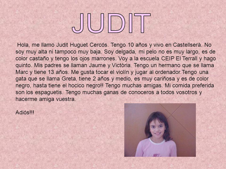 Hola, me llamo Judit Huguet Cercós. Tengo 10 años y vivo en Castellserà. No soy muy alta ni tampoco muy baja. Soy delgada, mi pelo no es muy largo, es