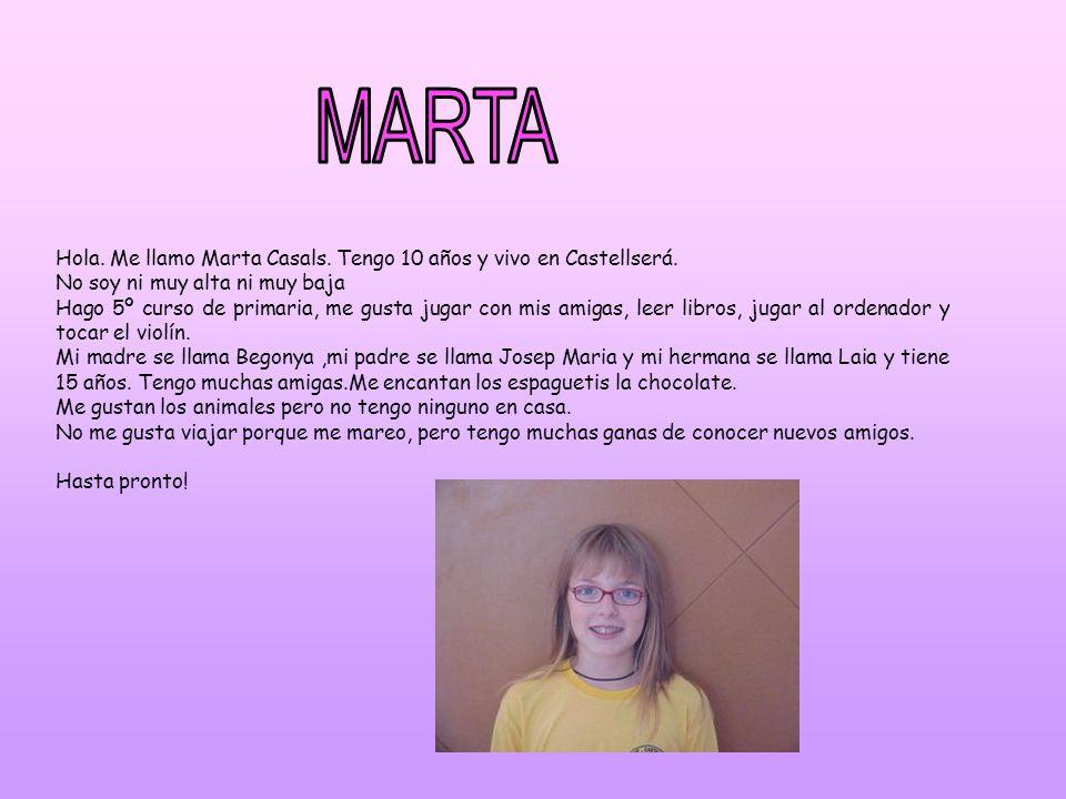 Hola. Me llamo Marta Casals. Tengo 10 años y vivo en Castellserá. No soy ni muy alta ni muy baja Hago 5º curso de primaria, me gusta jugar con mis ami