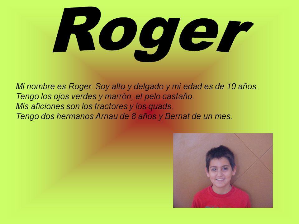 Mi nombre es Roger. Soy alto y delgado y mi edad es de 10 años. Tengo los ojos verdes y marrón, el pelo castaño. Mis aficiones son los tractores y los