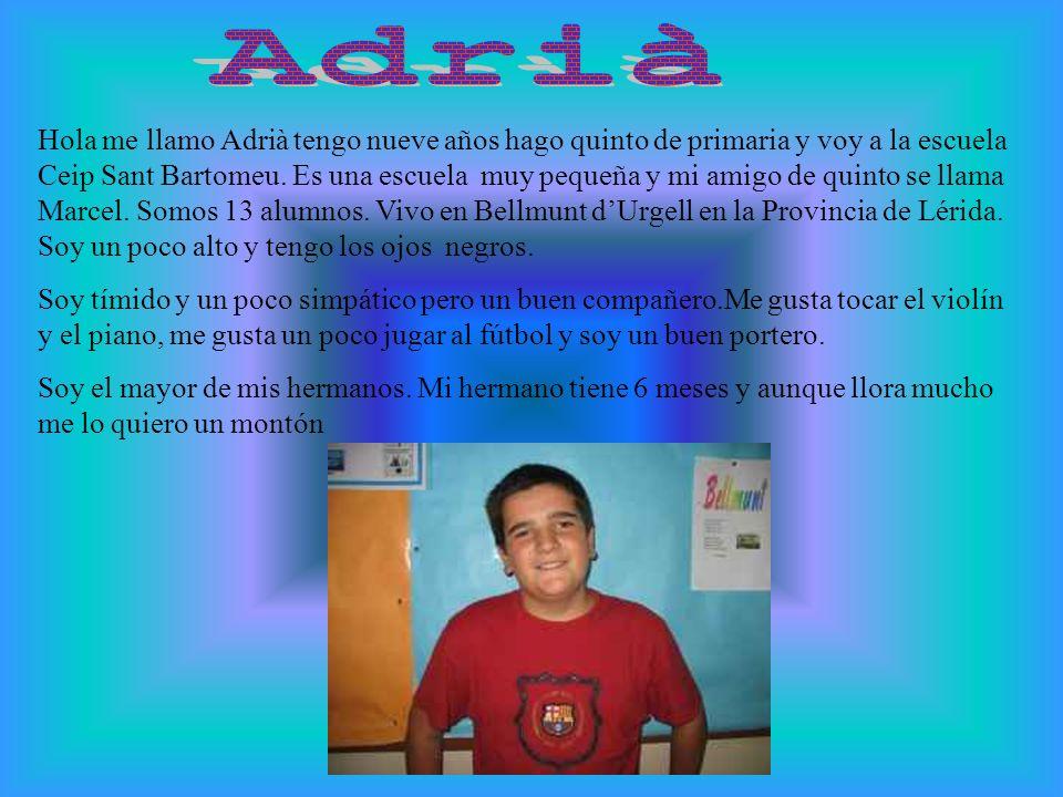 Hola me llamo Adrià tengo nueve años hago quinto de primaria y voy a la escuela Ceip Sant Bartomeu. Es una escuela muy pequeña y mi amigo de quinto se