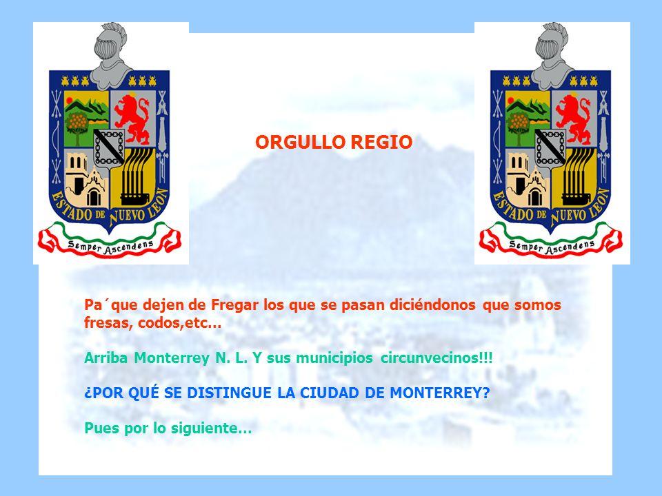 Pa´que dejen de Fregar los que se pasan diciéndonos que somos fresas, codos,etc... Arriba Monterrey N. L. Y sus municipios circunvecinos!!! ¿POR QUÉ S