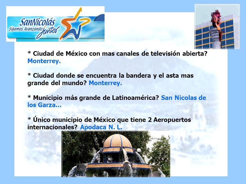 * Ciudad de México con mas canales de televisión abierta? Monterrey. * Ciudad donde se encuentra la bandera y el asta mas grande del mundo? Monterrey.