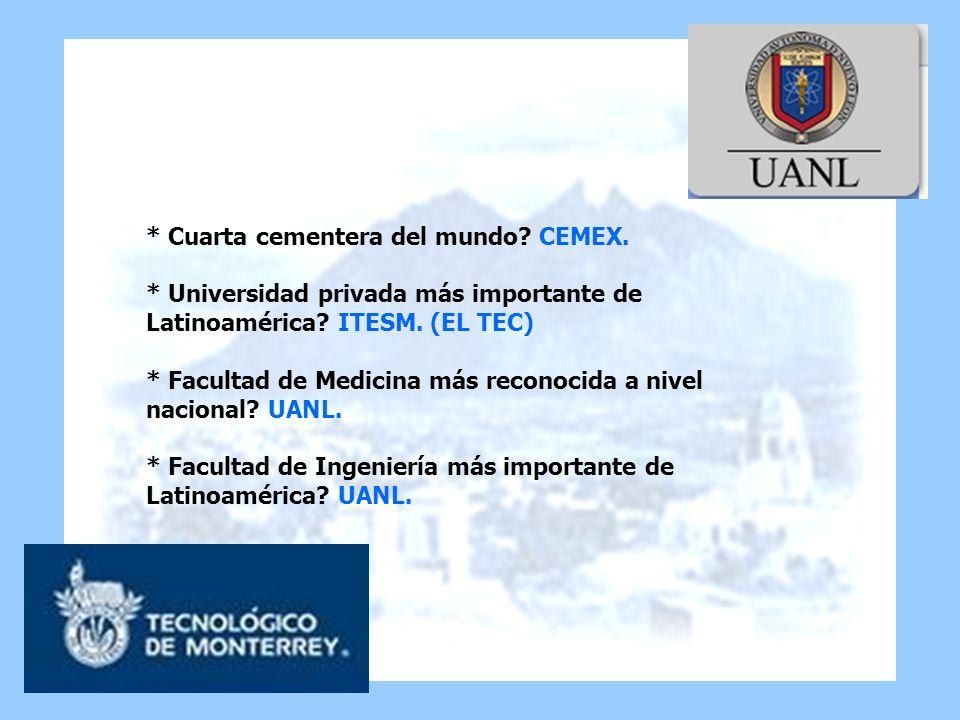 * Cuarta cementera del mundo? CEMEX. * Universidad privada más importante de Latinoamérica? ITESM. (EL TEC) * Facultad de Medicina más reconocida a ni