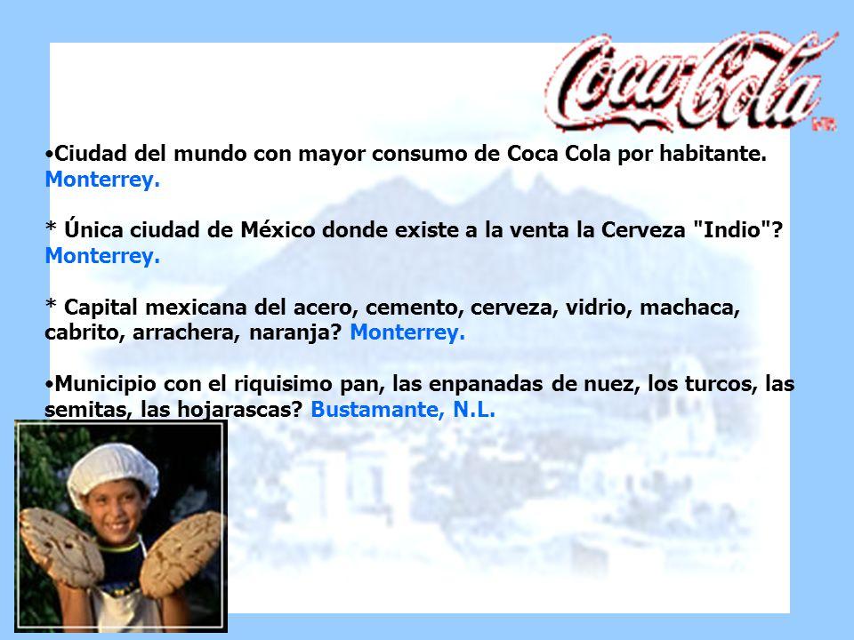 Ciudad del mundo con mayor consumo de Coca Cola por habitante. Monterrey. * Única ciudad de México donde existe a la venta la Cerveza
