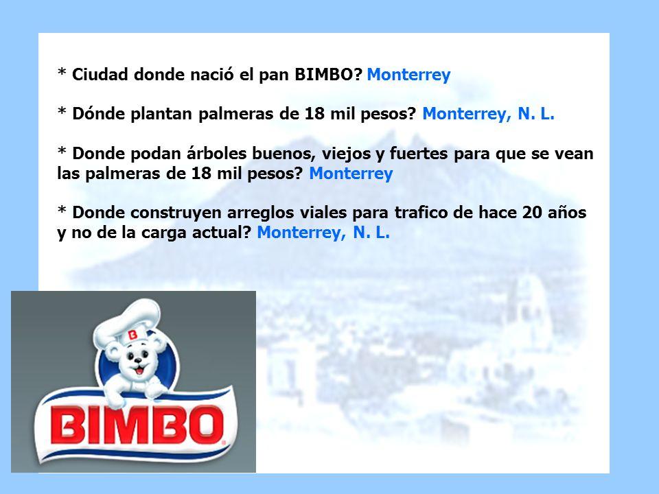 * Ciudad donde nació el pan BIMBO? Monterrey * Dónde plantan palmeras de 18 mil pesos? Monterrey, N. L. * Donde podan árboles buenos, viejos y fuertes