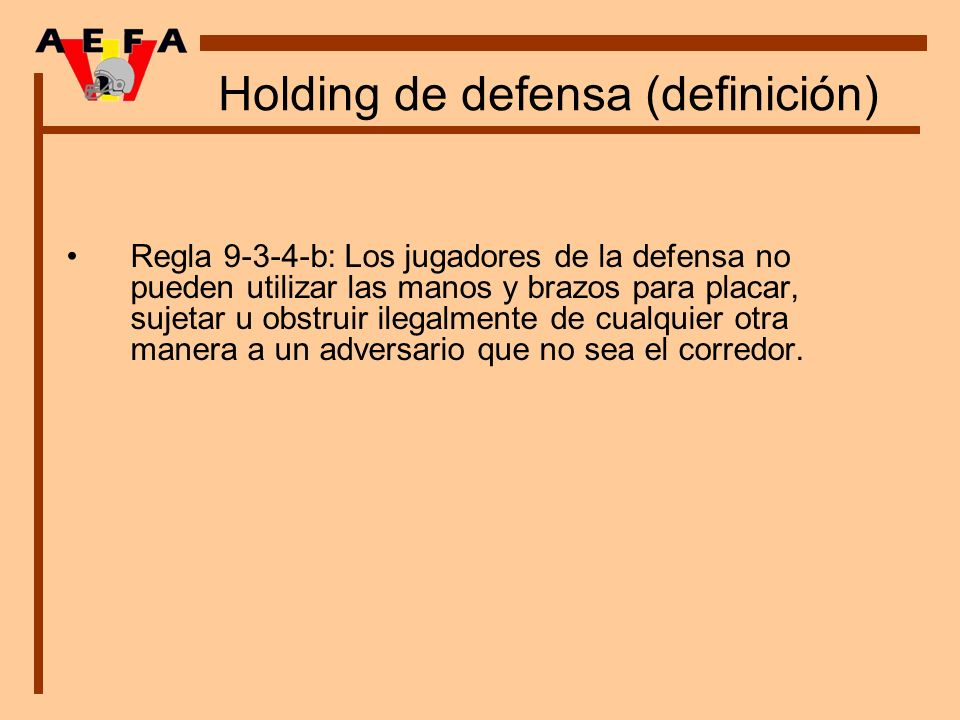 Holding de defensa (definición) Regla 9-3-4-b: Los jugadores de la defensa no pueden utilizar las manos y brazos para placar, sujetar u obstruir ilega