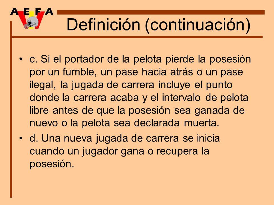 Definición (continuación) c. Si el portador de la pelota pierde la posesión por un fumble, un pase hacia atrás o un pase ilegal, la jugada de carrera