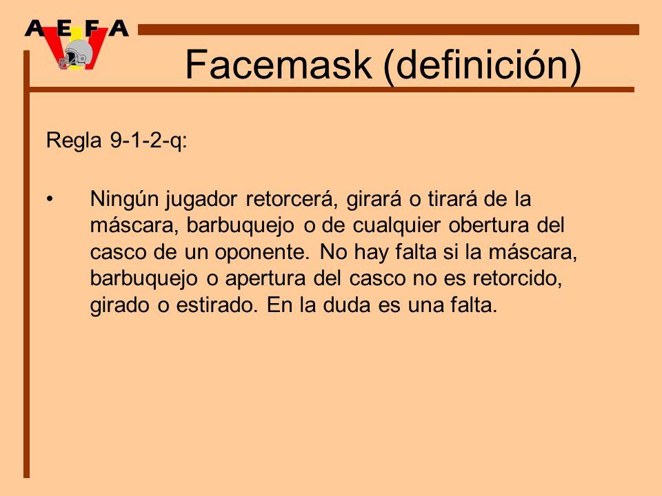 Facemask (definición) Regla 9-1-2-q: Ningún jugador retorcerá, girará o tirará de la máscara, barbuquejo o de cualquier obertura del casco de un opone