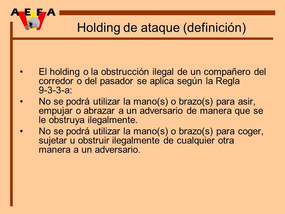 Holding de ataque (definición) El holding o la obstrucción ilegal de un compañero del corredor o del pasador se aplica según la Regla 9 3 3 a: No se p