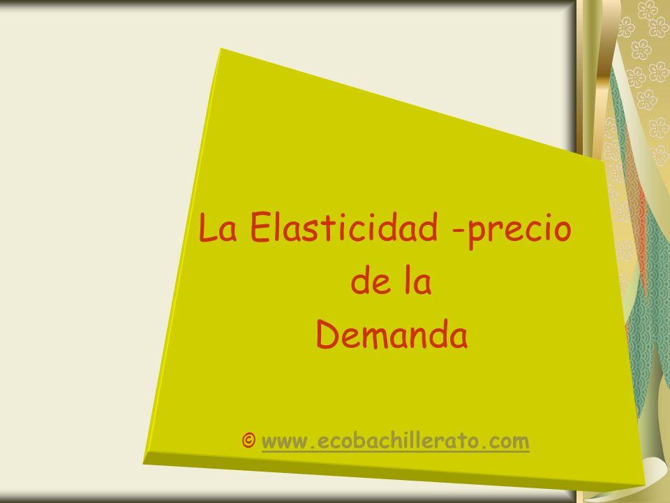La Elasticidad -precio de la Demanda © www.ecobachillerato.com www.ecobachillerato.com