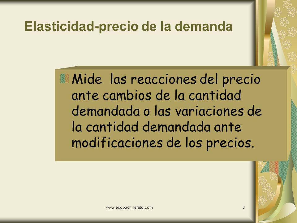 www.ecobachillerato.com3 Elasticidad-precio de la demanda Mide las reacciones del precio ante cambios de la cantidad demandada o las variaciones de la cantidad demandada ante modificaciones de los precios.