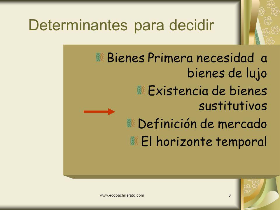 www.ecobachillerato.com8 Determinantes para decidir Bienes Primera necesidad a bienes de lujo Existencia de bienes sustitutivos Definición de mercado El horizonte temporal