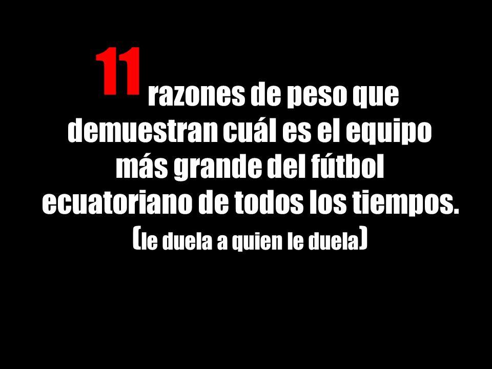 razones de peso que demuestran cuál es el equipo más grande del fútbol ecuatoriano de todos los tiempos. ( le duela a quien le duela ) 11