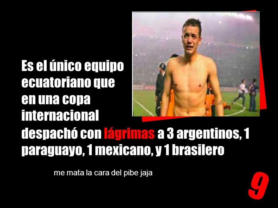 Es el único equipo ecuatoriano que en una copa internacional 9 despachó con lágrimas a 3 argentinos, 1 paraguayo, 1 mexicano, y 1 brasilero me mata la