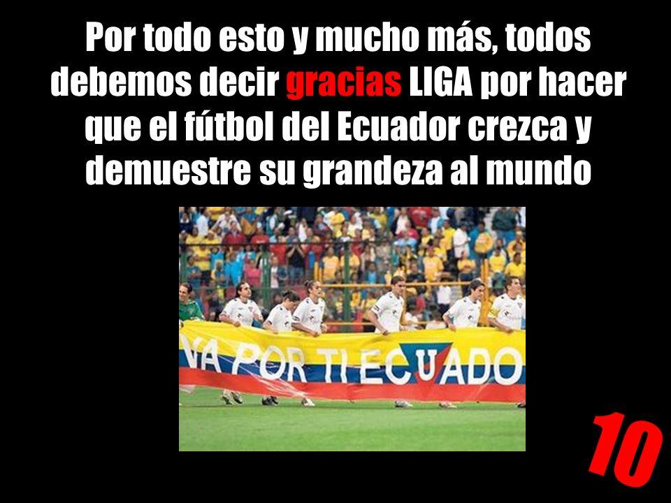 Por todo esto y mucho más, todos debemos decir gracias LIGA por hacer que el fútbol del Ecuador crezca y demuestre su grandeza al mundo 10