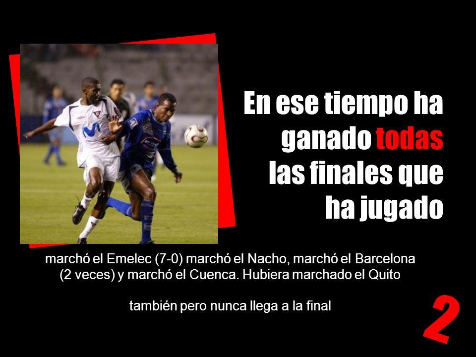 En ese tiempo ha ganado todas las finales que ha jugado 2 marchó el Emelec (7-0) marchó el Nacho, marchó el Barcelona (2 veces) y marchó el Cuenca.