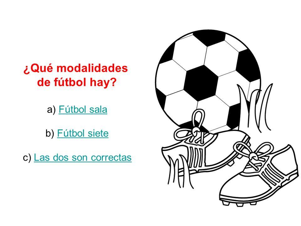 ¿Qué modalidades de fútbol hay? a) Fútbol salaFútbol sala b) Fútbol sieteFútbol siete c) Las dos son correctasLas dos son correctas