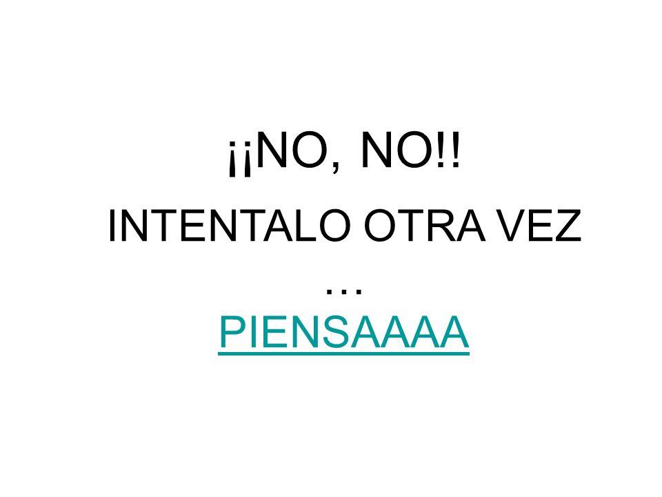 ¡¡NO, NO!! INTENTALO OTRA VEZ … PIENSAAAA PIENSAAAA