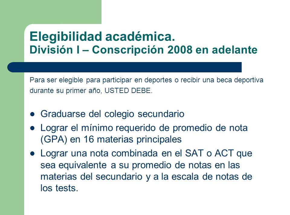 Elegibilidad académica. División I – Conscripción 2008 en adelante Para ser elegible para participar en deportes o recibir una beca deportiva durante