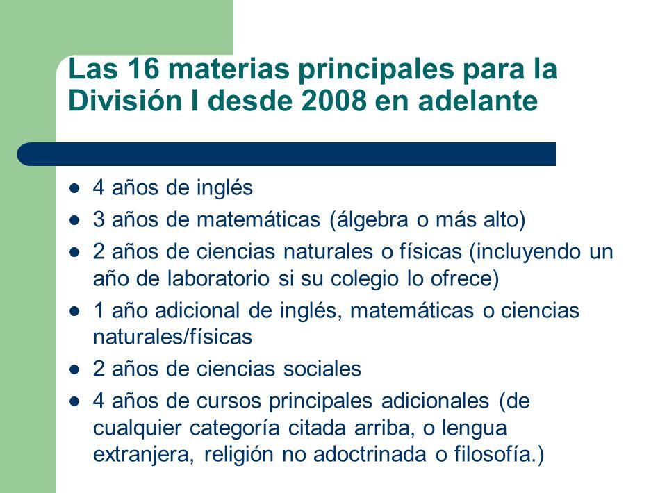 Las 16 materias principales para la División I desde 2008 en adelante 4 años de inglés 3 años de matemáticas (álgebra o más alto) 2 años de ciencias n