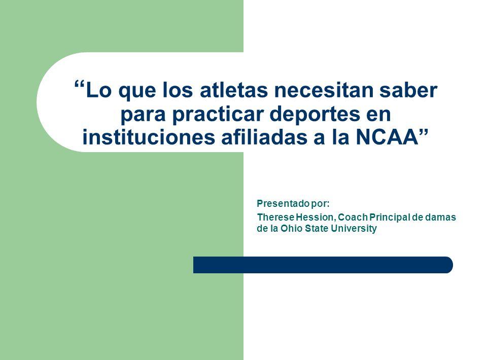 Lo que los atletas necesitan saber para practicar deportes en instituciones afiliadas a la NCAA Presentado por: Therese Hession, Coach Principal de da