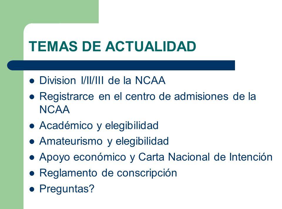 TEMAS DE ACTUALIDAD Division I/II/III de la NCAA Registrarce en el centro de admisiones de la NCAA Académico y elegibilidad Amateurismo y elegibilidad