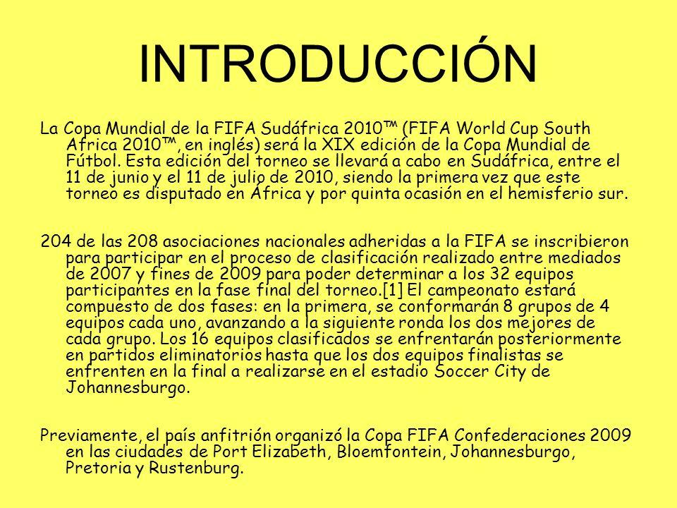 INTRODUCCIÓN La Copa Mundial de la FIFA Sudáfrica 2010 (FIFA World Cup South Africa 2010, en inglés) será la XIX edición de la Copa Mundial de Fútbol.