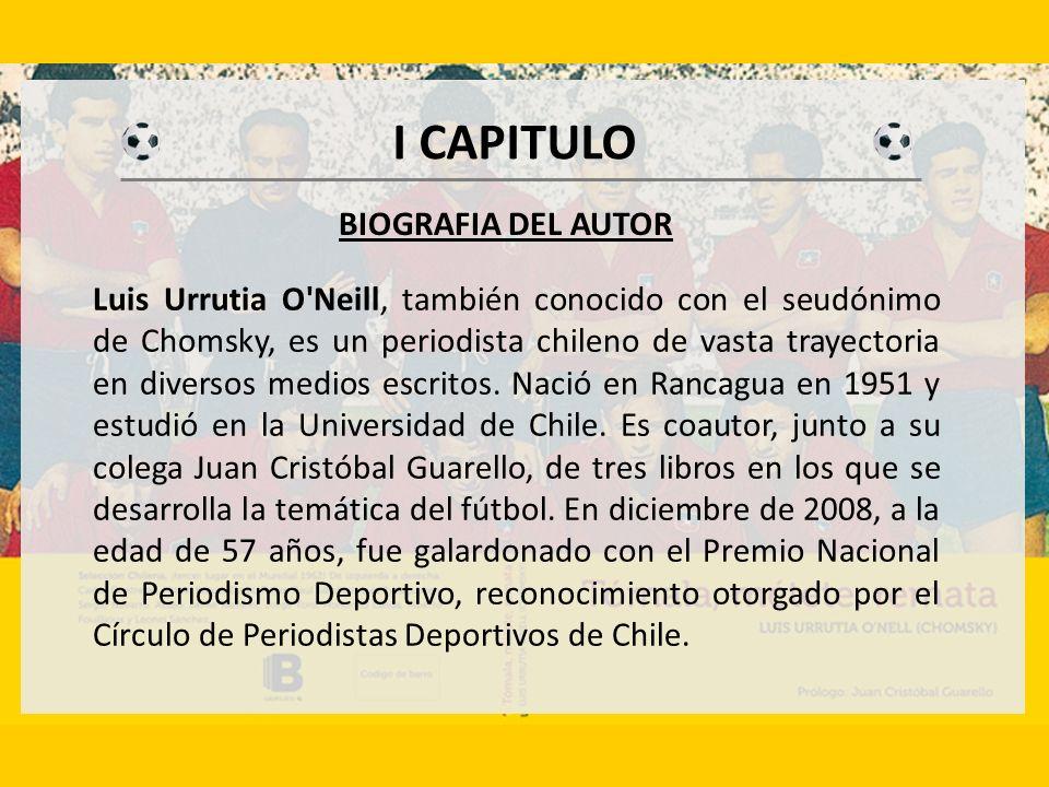 I CAPITULO Luis Urrutia O Neill, también conocido con el seudónimo de Chomsky, es un periodista chileno de vasta trayectoria en diversos medios escritos.