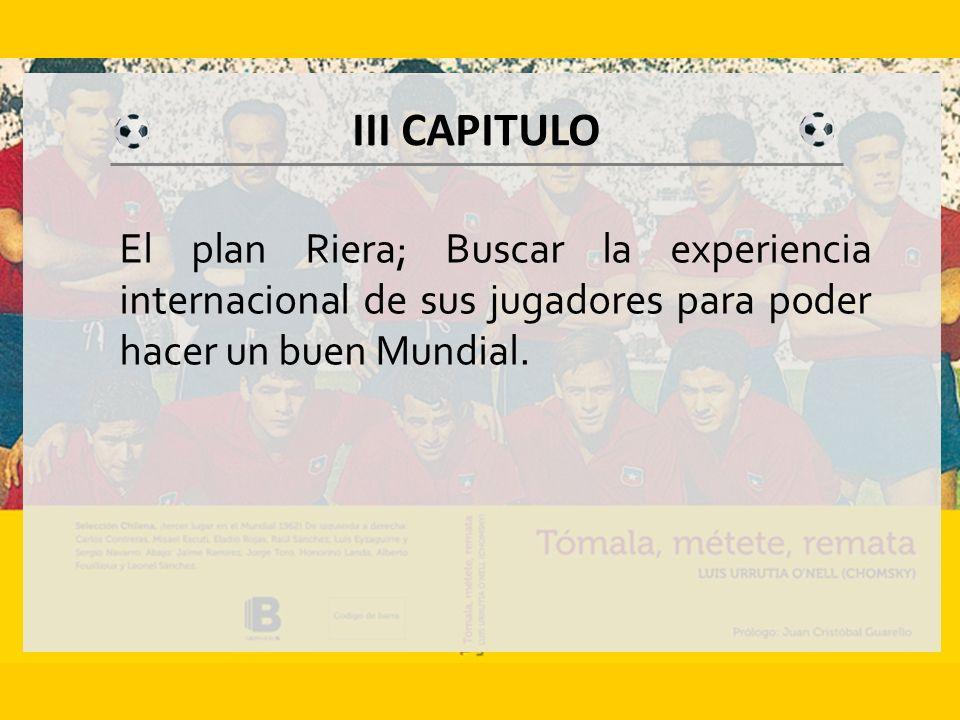 III CAPITULO El plan Riera; Buscar la experiencia internacional de sus jugadores para poder hacer un buen Mundial.