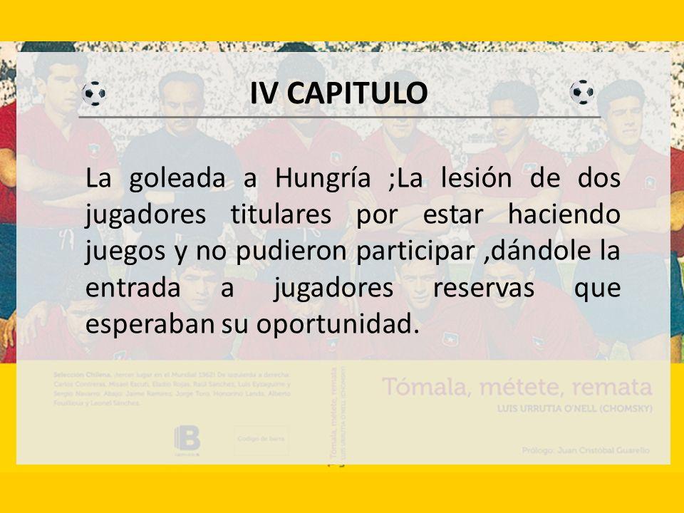 IV CAPITULO La goleada a Hungría ;La lesión de dos jugadores titulares por estar haciendo juegos y no pudieron participar,dándole la entrada a jugadores reservas que esperaban su oportunidad.