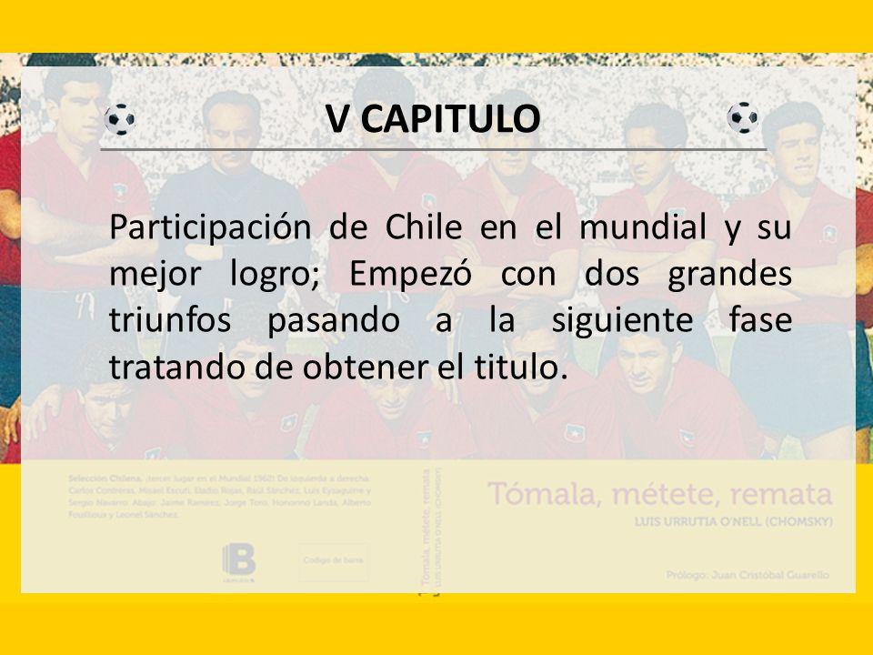 V CAPITULO Participación de Chile en el mundial y su mejor logro; Empezó con dos grandes triunfos pasando a la siguiente fase tratando de obtener el titulo.