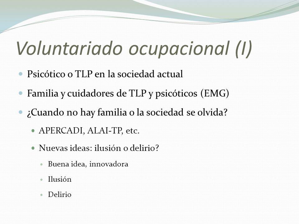 Voluntariado ocupacional (I) Psicótico o TLP en la sociedad actual Familia y cuidadores de TLP y psicóticos (EMG) ¿Cuando no hay familia o la sociedad