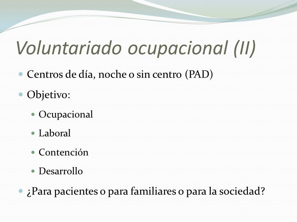 Voluntariado ocupacional (II) Centros de día, noche o sin centro (PAD) Objetivo: Ocupacional Laboral Contención Desarrollo ¿Para pacientes o para familiares o para la sociedad?