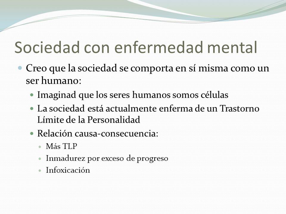 Sociedad con enfermedad mental Creo que la sociedad se comporta en sí misma como un ser humano: Imaginad que los seres humanos somos células La socied