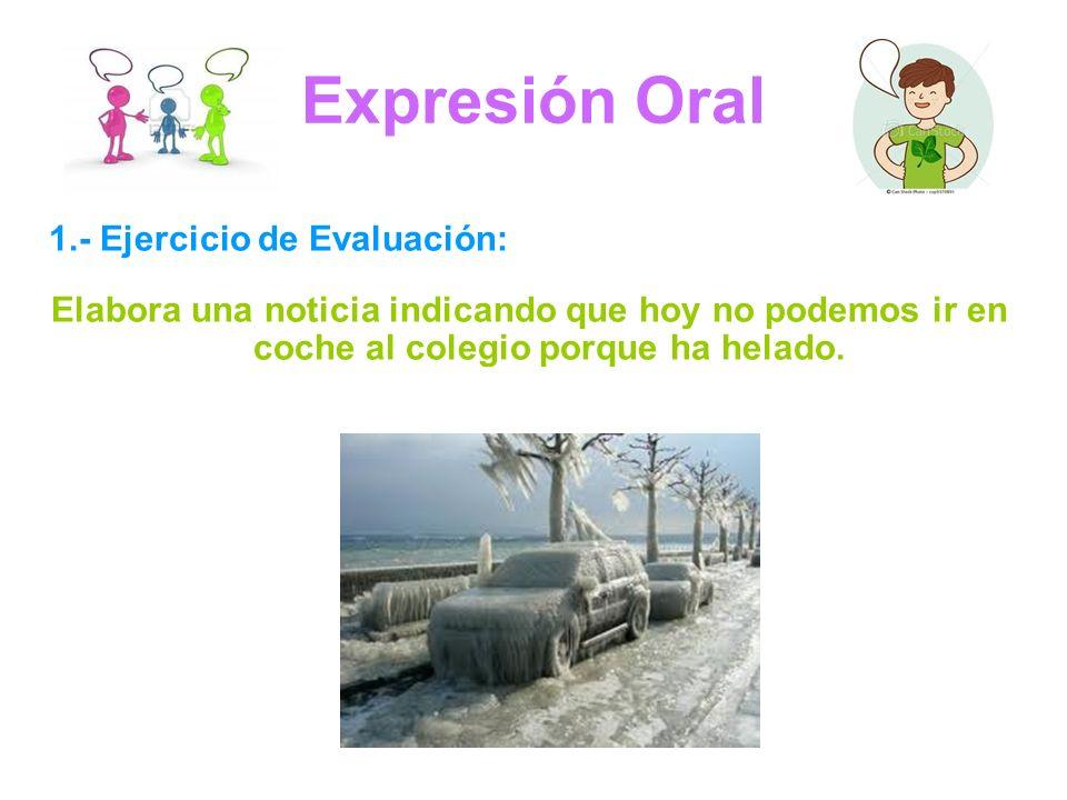 Expresión Oral 1.- Ejercicio de Evaluación: Elabora una noticia indicando que hoy no podemos ir en coche al colegio porque ha helado.