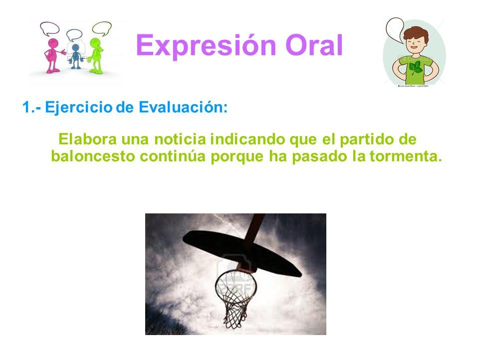 Expresión Oral 1.- Ejercicio de Evaluación: Elabora una noticia indicando que el partido de baloncesto continúa porque ha pasado la tormenta.