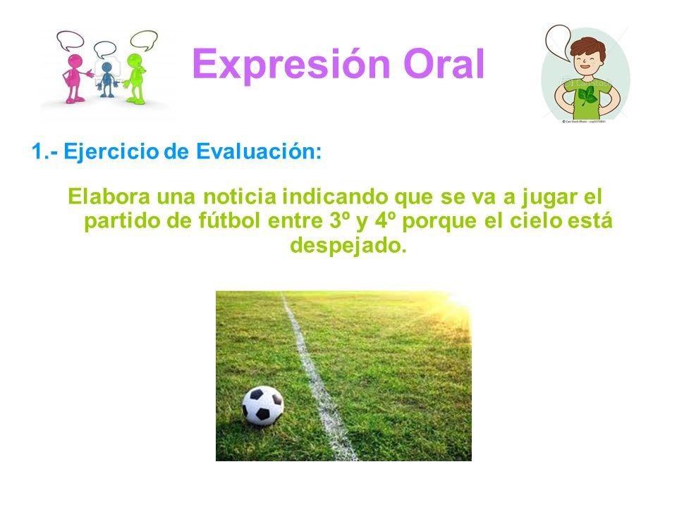 Expresión Oral 1.- Ejercicio de Evaluación: Elabora una noticia indicando que se va a jugar el partido de fútbol entre 3º y 4º porque el cielo está despejado.